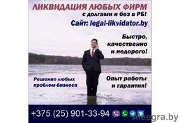Ликвидaция любых фирм с долгами и без в РБ!